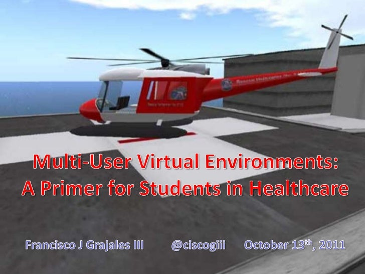 Multi-User Virtual Environments: <br />A Primer for Students in Healthcare<br />Francisco J Grajales III @ciscogiiiOctob...