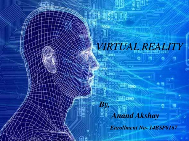 VIRTUAL REALITY By, Anand Akshay Enrollment No- 14BSP0167