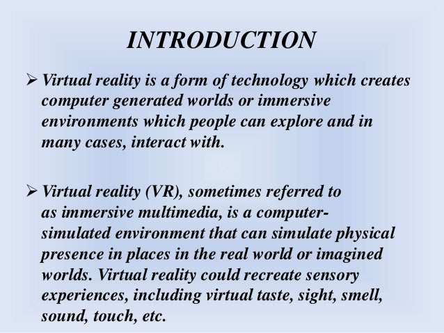 INTRODUCTION  Virtual reality is a form of technology which creates computer generated worlds or immersive environments w...