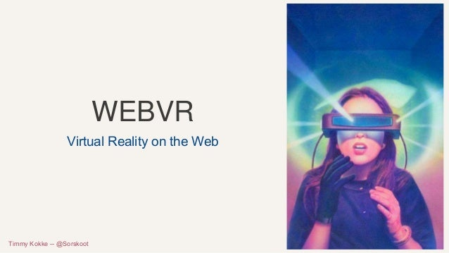 WEBVR Virtual Reality on the Web Timmy Kokke -- @Sorskoot