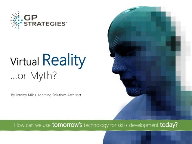 Virtual Reality …or Myth? By Jeremy Miles, Learning Solutions Architect How can we use tomorrow's technology for skills de...