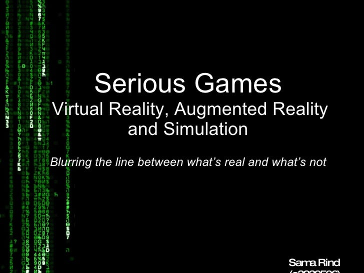 Serious Games   Virtual Reality, Augmented Reality and Simulation Blurring the line between what's real and what's not Sam...