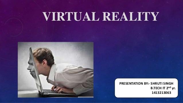 VIRTUAL REALITY PRESENTATION BY:- SHRUTI SINGH B.TECH IT 2nd yr. 1413213063
