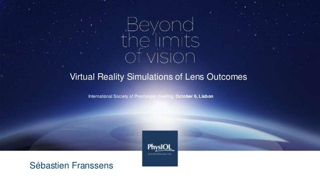 Virtual Reality Simulations of Lens Outcomes International Society of Presbyopia meeting October 6, Lisbon Sébastien Frans...