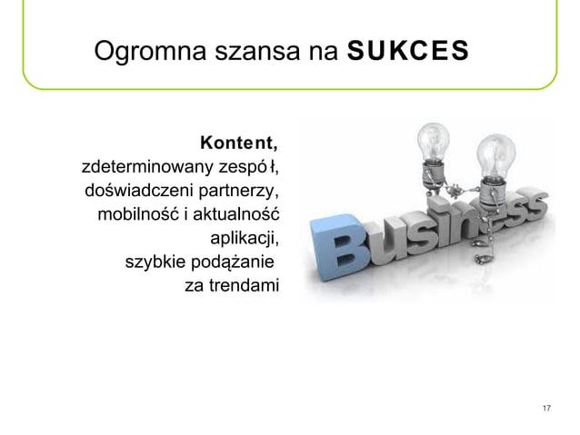 Ogromna szansa na SUKCES               Kontent,zdeterminowany zespó ł,doświadczeni partnerzy,  mobilność i aktualność     ...