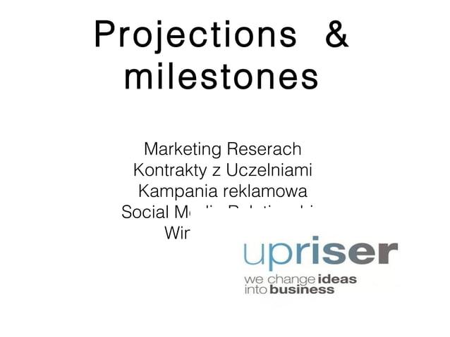 Projections & milestones   Marketing Reserach  Kontrakty z Uczelniami   Kampania reklamowa Social Media Relationship      ...