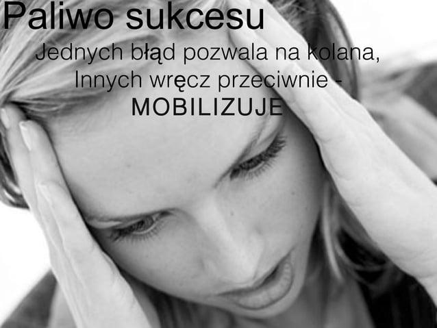 Paliwo sukcesu Jednych błąd pozwala na kolana,    Innych wręcz przeciwnie -         MOBILIZUJE                            ...