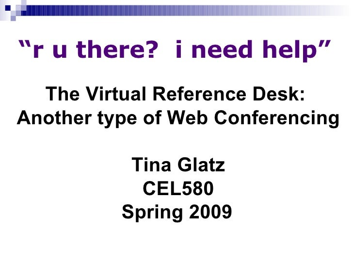 """"""" r u there?  i need help"""" The Virtual Reference Desk:  Another type of Web Conferencing Tina Glatz CEL580 Spring 2009"""