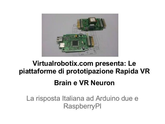 Virtualrobotix.com presenta: Lepiattaforme di prototipazione Rapida VR           Brain e VR Neuron  La risposta Italiana a...