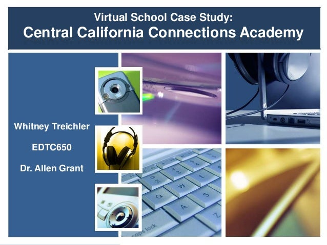 Virtual School Case Study: Central California Connections Academy Whitney Treichler EDTC650 Dr. Allen Grant