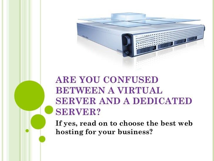 ARE YOU CONFUSEDBETWEEN A VIRTUALSERVER AND A DEDICATEDSERVER?If yes, read on to choose the best webhosting for your busin...