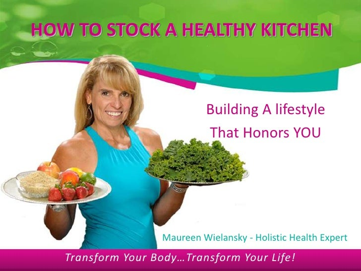 HOW TO STOCK A HEALTHY KITCHEN<br />Building A lifestyle <br />That Honors YOU<br />Maureen Wielansky - Holistic Health Ex...