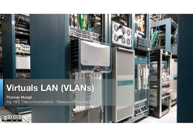Thomas Moegli Ing. HES Télécommunications - Réseaux et Sécurité IT Virtuals LAN (VLANs)