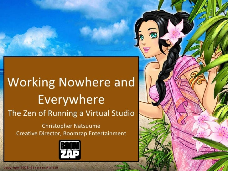 Working Nowhere and Everywhere The Zen of Running a Virtual Studio   Christopher Natsuume Creative Director, Boomzap Enter...