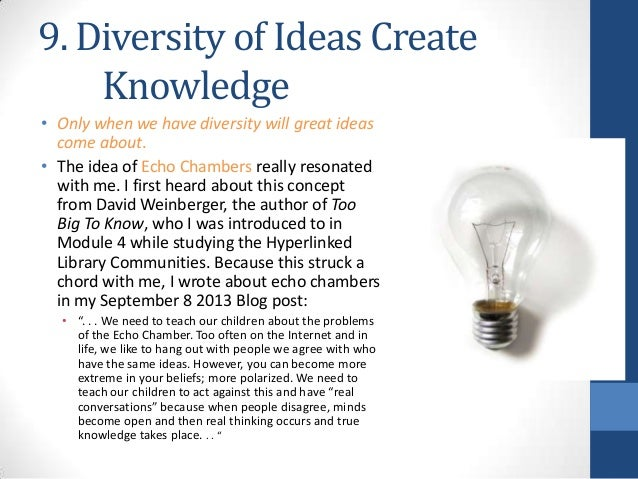 9. Diversity of Ideas Create Knowledge • Only when we have diversity will great ideas come about. • The idea of Echo Chamb...