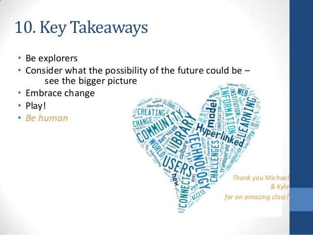 10. Key Takeaways • Be explorers • Consider what the possibility of the future could be – see the bigger picture • Embrace...