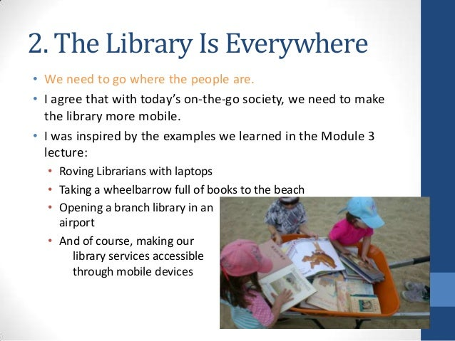 2. The Library Is Everywhere • We need to go where the people are. • I agree that with today's on-the-go society, we need ...