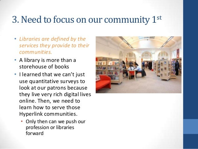 3. Need to focus on our community 1st • Libraries are defined by the services they provide to their communities. • A libra...