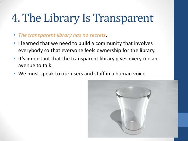 4. The Library Is Transparent • The transparent library has no secrets. • I learned that we need to build a community that...