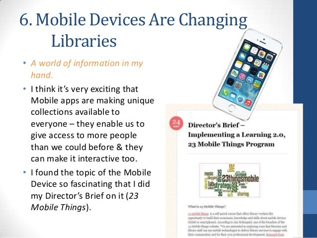6. Mobile Devices Are Changing Libraries • A world of information in my hand. • I think it's very exciting that Mobile app...