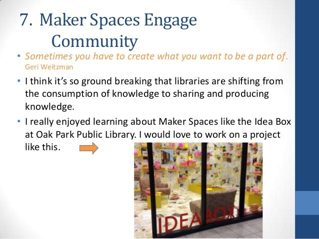 7. Maker Spaces Engage Community  • Sometimes you have to create what you want to be a part of. Geri Weitzman  • I think i...