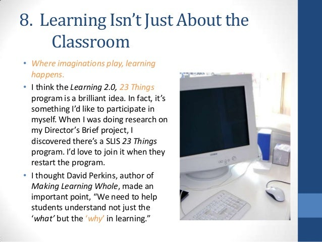 8. Learning Isn't Just About the Classroom • Where imaginations play, learning happens. • I think the Learning 2.0, 23 Thi...