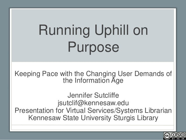 Running Uphill on          PurposeKeeping Pace with the Changing User Demands of              the Information Age         ...