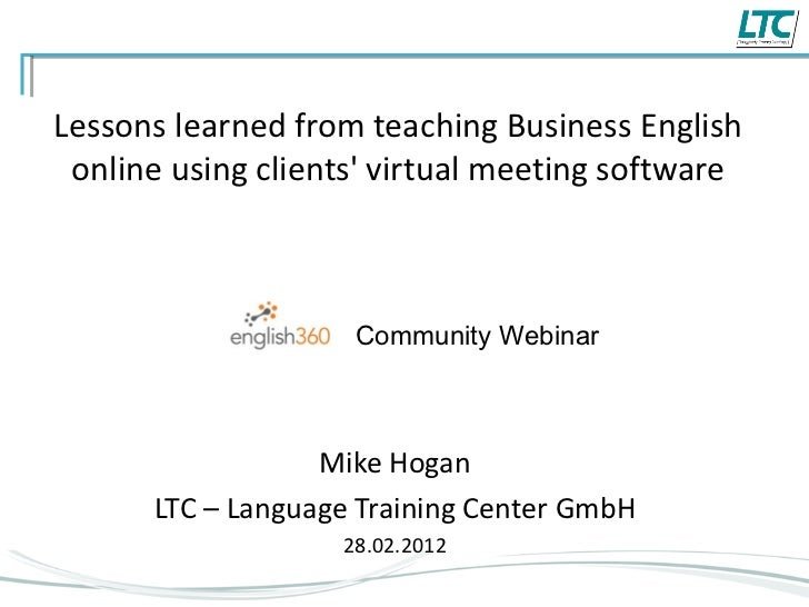 Lessons learned from teaching Business English online using clients' virtual meeting software Mike Hogan LTC – Language Tr...