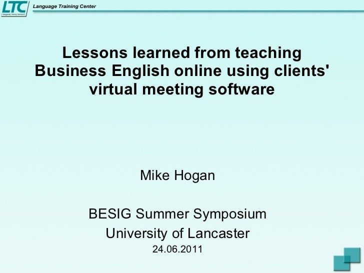 Lessons learned from teaching Business English online using clients' virtual meeting software Mike Hogan BESIG Summer Symp...