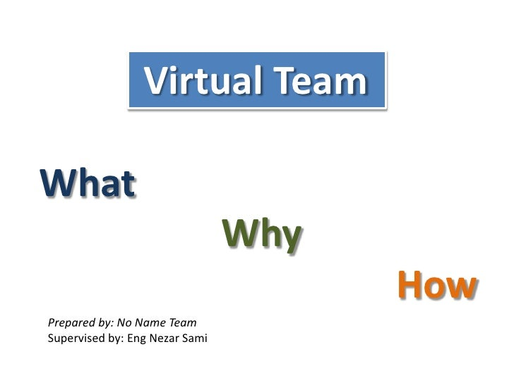 Virtual Team <br />What<br />Why<br />How<br />Prepared by: No Name Team<br />Supervised by: Eng Nezar Sami<br />