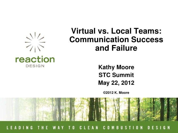 Virtual vs. Local Teams:Communication Success       and Failure       Kathy Moore       STC Summit       May 22, 2012     ...