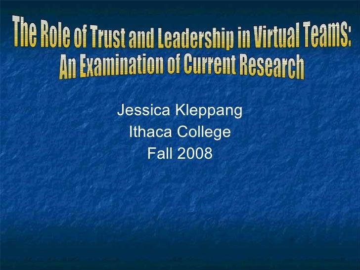 <ul><li>Jessica Kleppang </li></ul><ul><li>Ithaca College </li></ul><ul><li>Fall 2008 </li></ul>The Role of Trust and Lead...