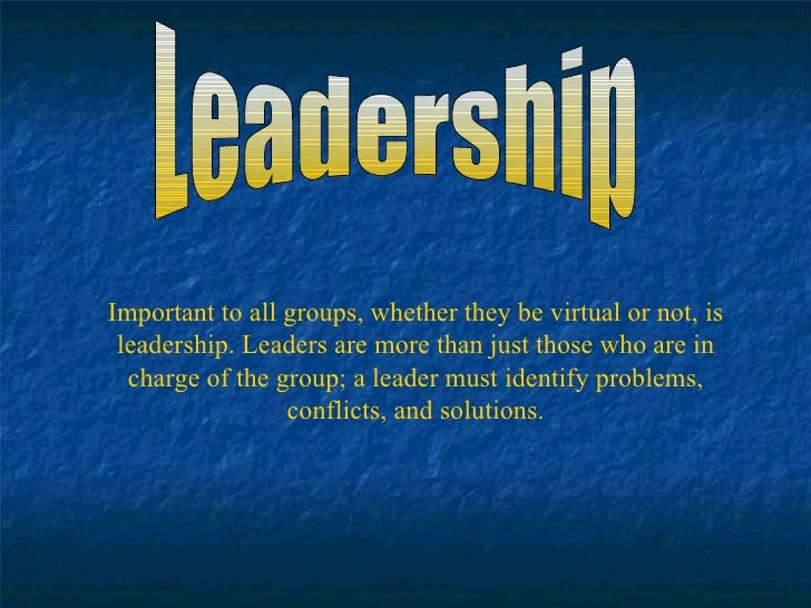 Leadership Important to all groups, whether they be virtual or not, is leadership. Leaders are more than just those who ar...