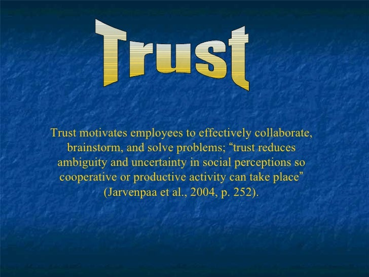 """Trust Trust motivates employees to effectively collaborate, brainstorm, and solve problems;  """" trust reduces ambiguity and..."""