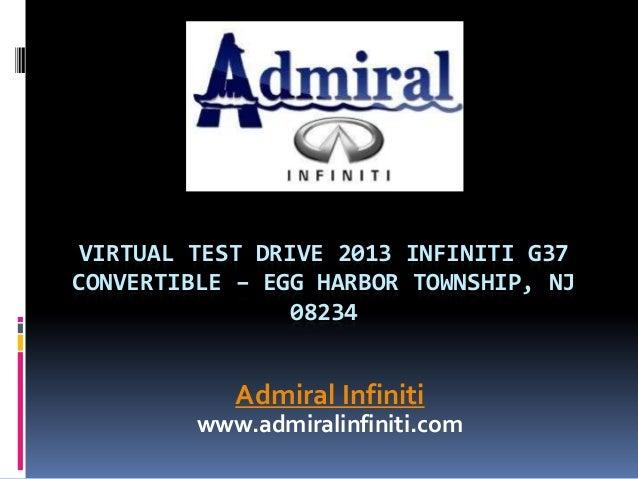 VIRTUAL TEST DRIVE 2013 INFINITI G37 CONVERTIBLE – EGG HARBOR TOWNSHIP, NJ 08234 Admiral Infiniti www.admiralinfiniti.com