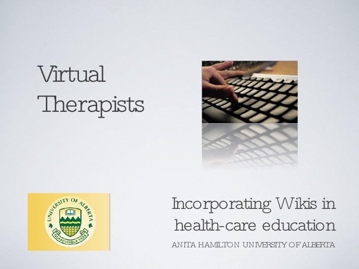 Virtual Therapists <ul><li>Incorporating Wikis in health-care education </li></ul>ANITA HAMILTON UNIVERSITY OF ALBERTA