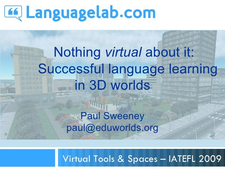 Nothing virtual about it: Successful language learning      in 3D worlds         Paul Sweeney     paul@eduworlds.org      ...