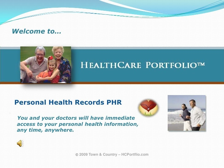 Welcome to…<br />  HealthCare Portfolio<br />Personal Health Records PHR<br />   You and your doctors will have immediat...
