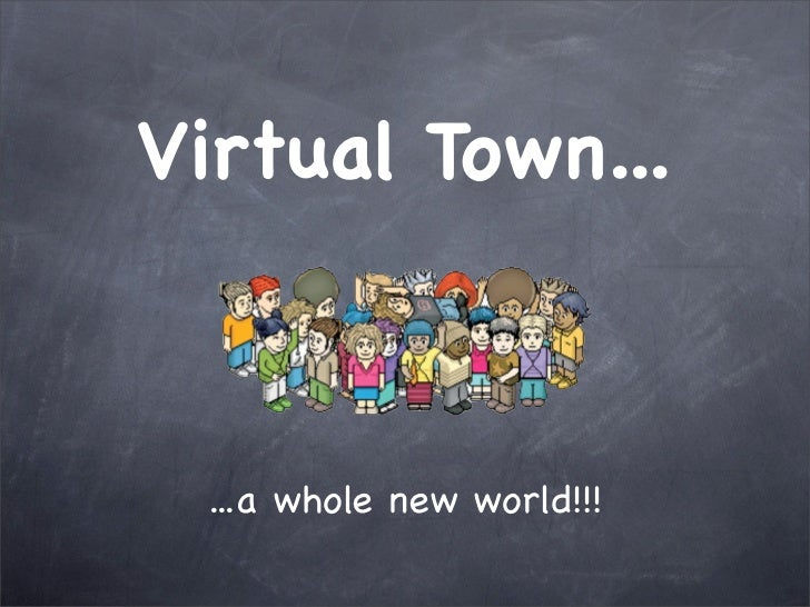 Virtual Town... ...a whole new world!!!