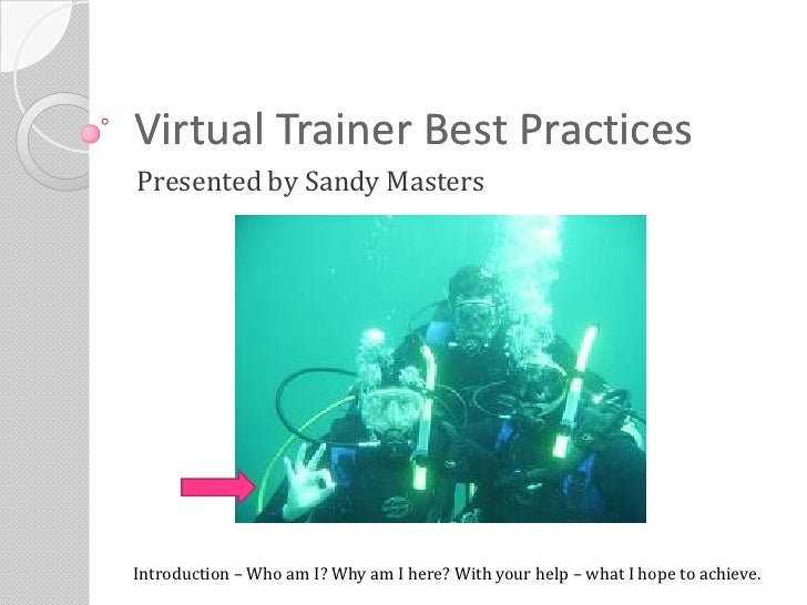 Virtual Trainer Best Practices Presented by Sandy Masters     Introduction – Who am I? Why am I here? With your help – wha...