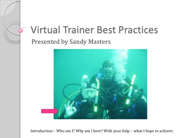 Virtual Trainer Best Practices<br />Presented by Sandy Masters<br />Introduction – Who am I? Why am I here? With your help...