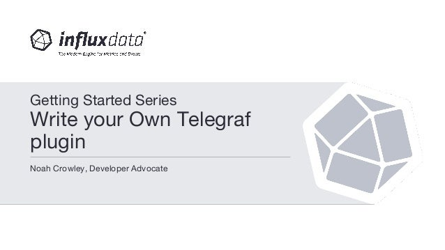 Noah Crowley, Developer Advocate Getting Started Series Write your Own Telegraf plugin