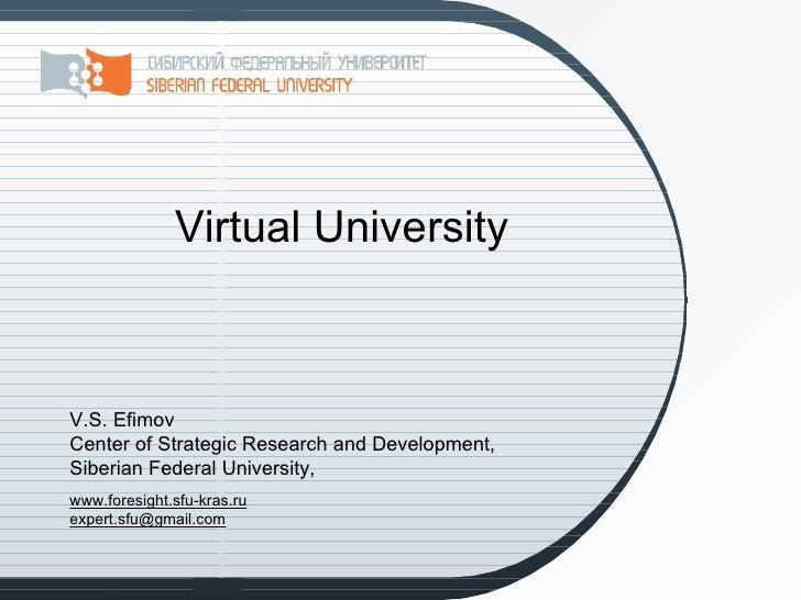 Virtual UniversityV.S. EfimovCenter of Strategic Research and Development,Siberian Federal University,www.foresight.sfu-kr...