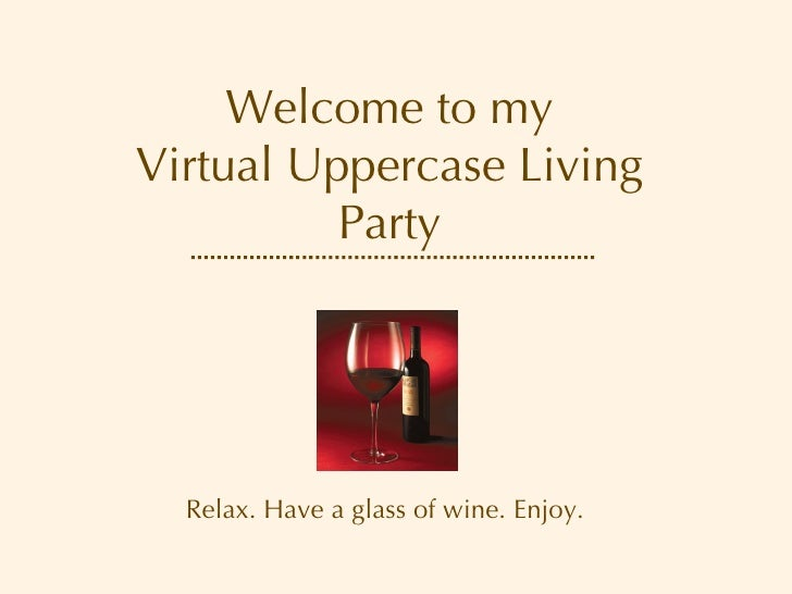 Welcome to my Virtual Uppercase Living Party Relax. Have a glass of wine. Enjoy.