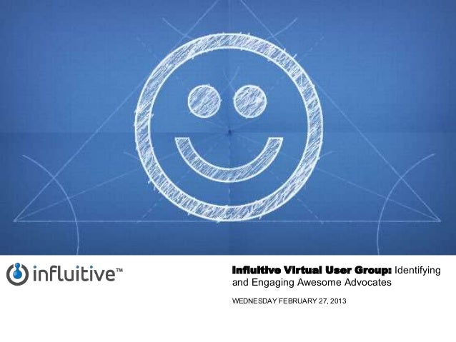 Influitive Virtual User Group: Identifyingand Engaging Awesome AdvocatesWEDNESDAY FEBRUARY 27, 2013