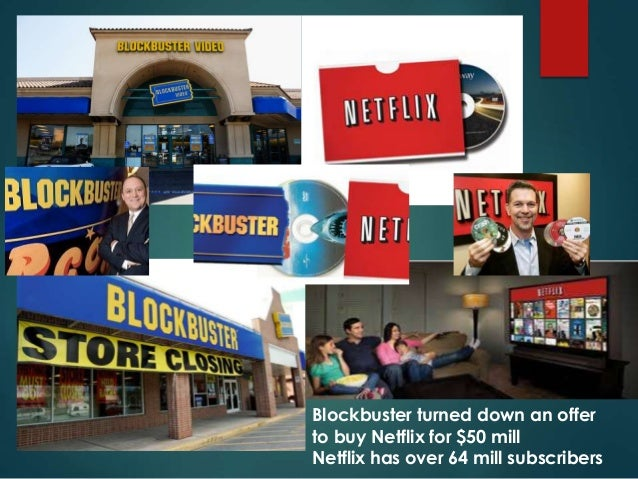 Blockbuster turned down an offer to buy Netflix for $50 mill Netflix has over 64 mill subscribers