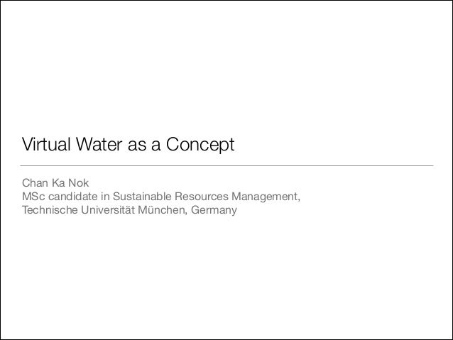 Virtual Water as a Concept Chan Ka Nok  MSc candidate in Sustainable Resources Management,   Technische Universität Münche...