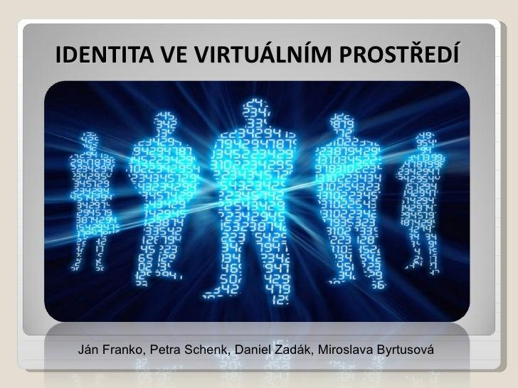 IDENTITA VE VIRTUÁLNÍM PROSTŘEDÍ Ján Franko, Petra Schenk, Daniel Zadák, Miroslava Byrtusová