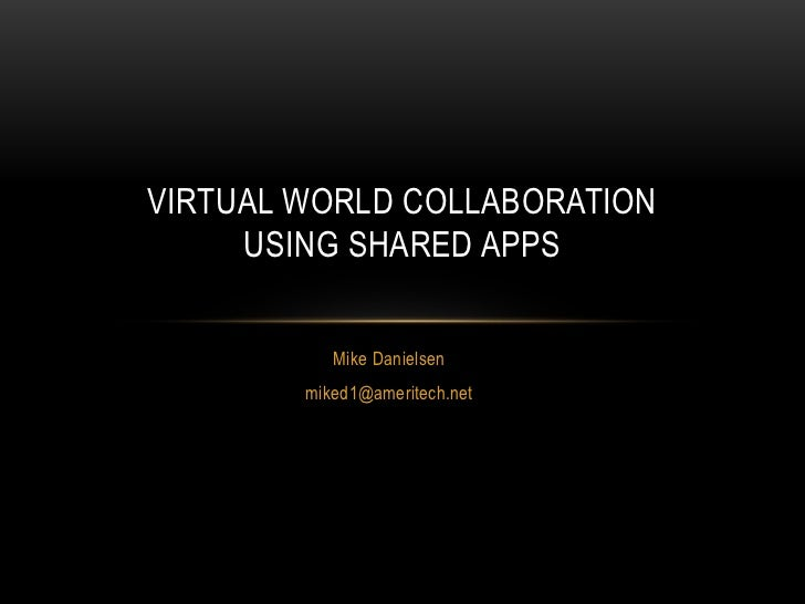 Mike Danielsen<br />miked1@ameritech.net<br />Virtual World CollaborationUsing Shared Apps<br />