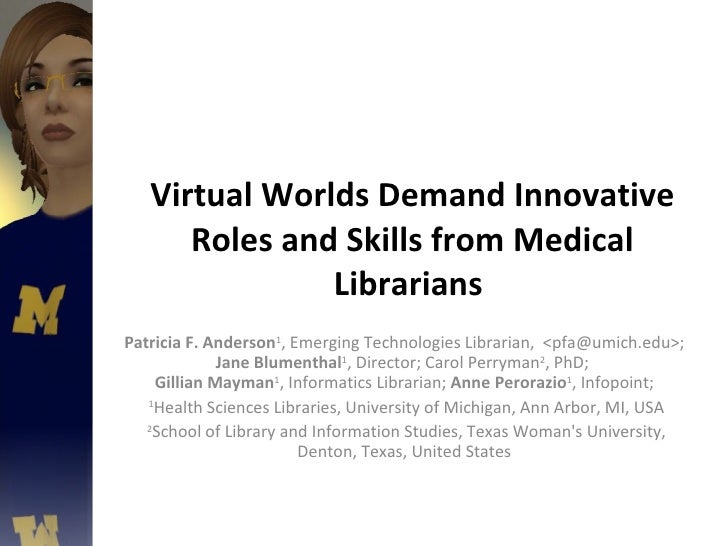 Virtual Worlds Demand Innovative Roles and Skills from Medical Librarians  Patricia F. Anderson 1 , Emerging Technologies ...
